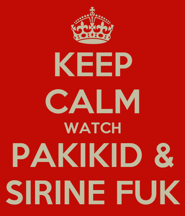 KEEP CALM WATCH PAKIKID & SIRINE FUK