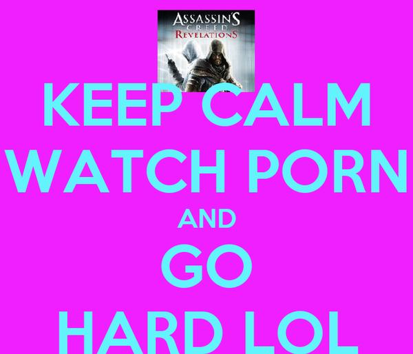 KEEP CALM WATCH PORN AND GO HARD LOL