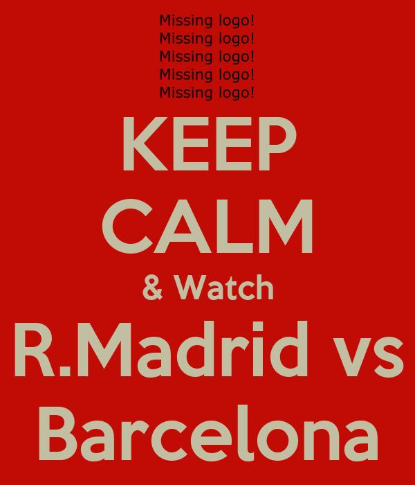 KEEP CALM & Watch R.Madrid vs Barcelona