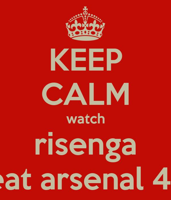KEEP CALM watch risenga beat arsenal 4-0