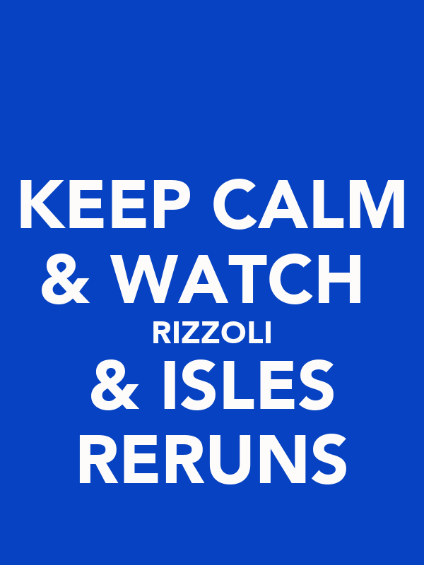 KEEP CALM & WATCH  RIZZOLI & ISLES RERUNS