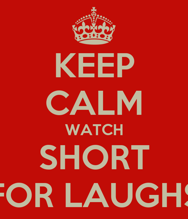 KEEP CALM WATCH SHORT FOR LAUGHS