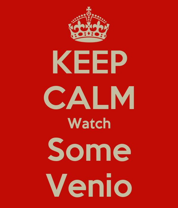 KEEP CALM Watch Some Venio