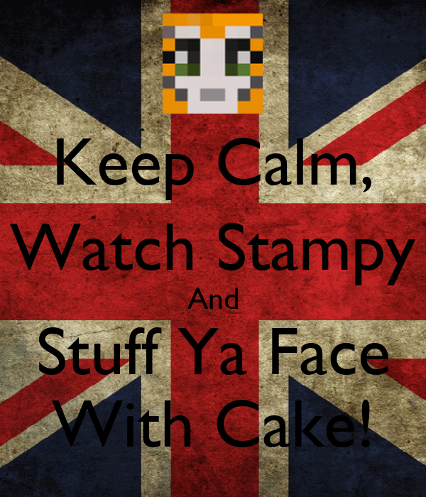 Keep Calm, Watch Stampy And Stuff Ya Face With Cake!