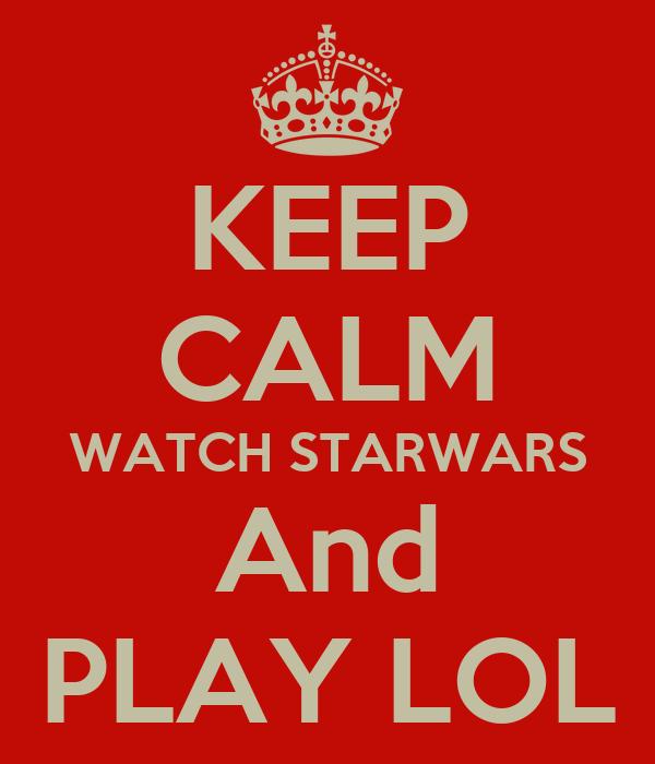 KEEP CALM WATCH STARWARS And PLAY LOL