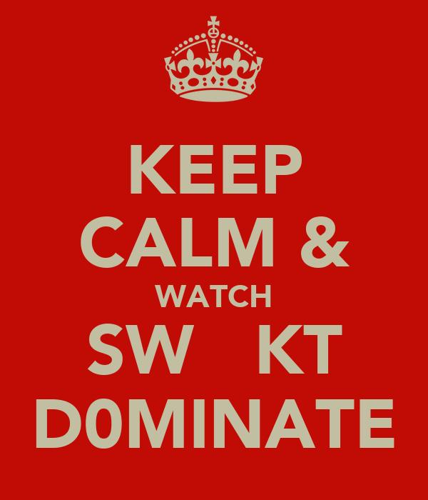 KEEP CALM & WATCH SW   KT D0MINATE