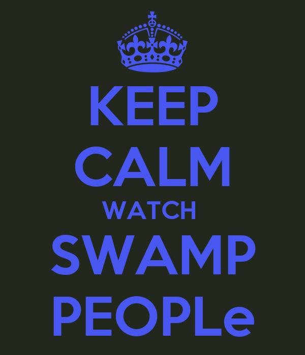 KEEP CALM WATCH  SWAMP PEOPLe