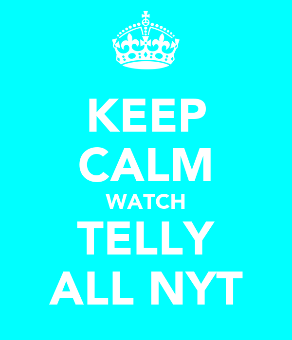 KEEP CALM WATCH TELLY ALL NYT