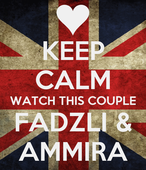 KEEP CALM WATCH THIS COUPLE FADZLI & AMMIRA