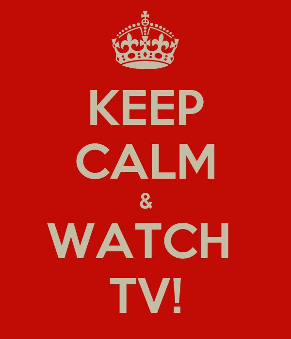 KEEP CALM & WATCH  TV!