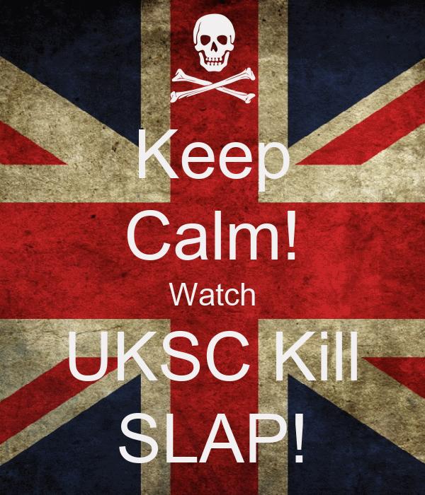 Keep Calm! Watch UKSC Kill SLAP!