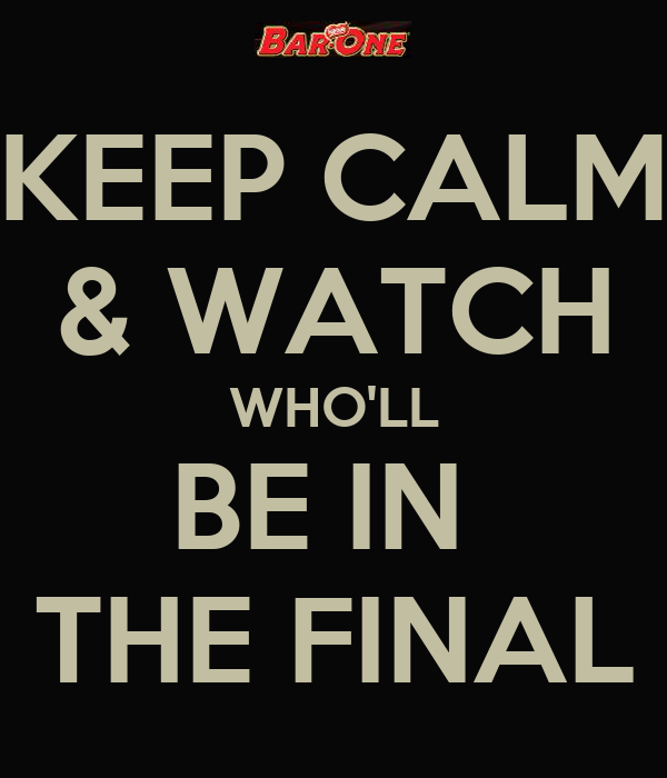 KEEP CALM & WATCH WHO'LL BE IN  THE FINAL
