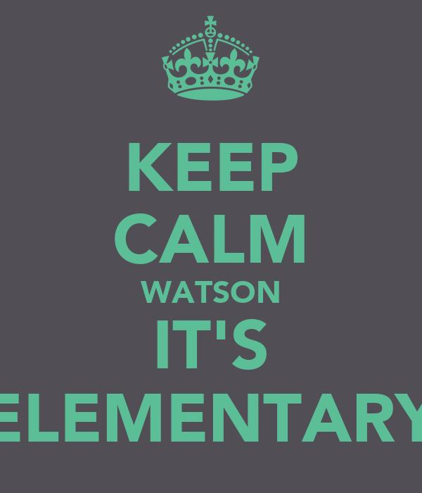 KEEP CALM WATSON IT'S ELEMENTARY