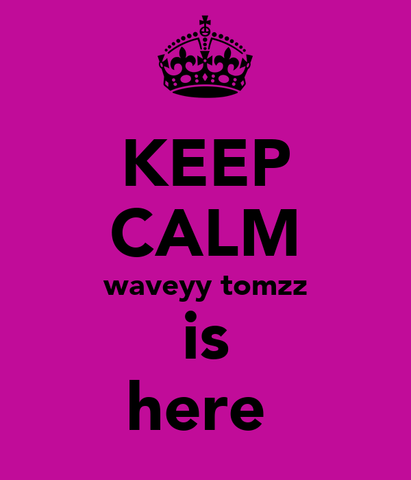 KEEP CALM waveyy tomzz is here