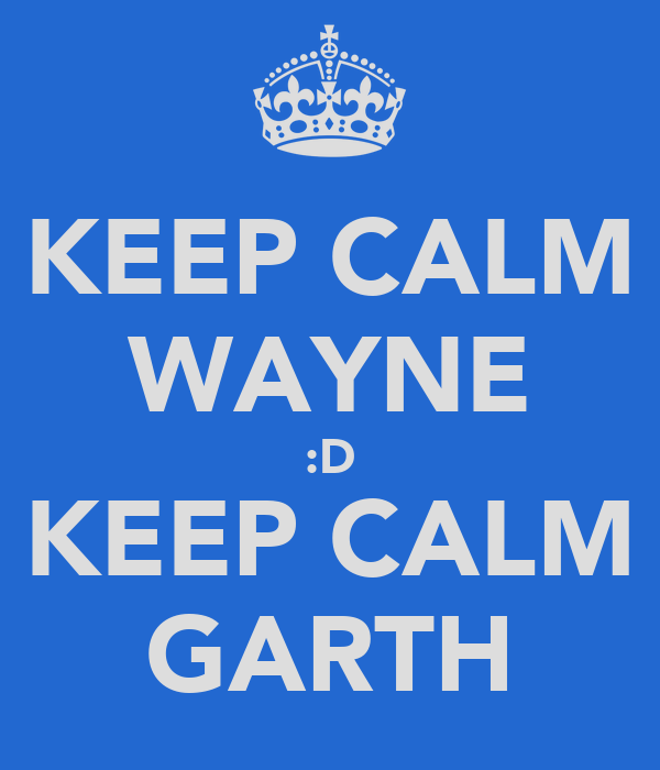 KEEP CALM WAYNE :D KEEP CALM GARTH
