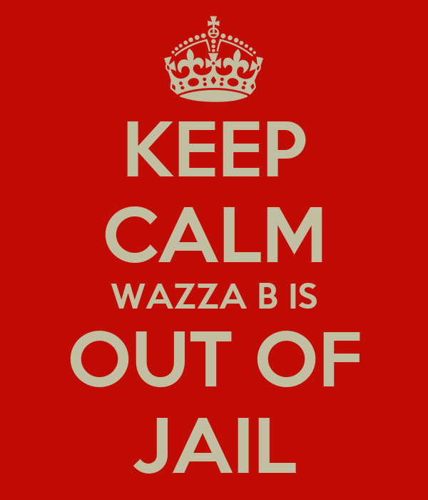 KEEP CALM WAZZA B IS OUT OF JAIL