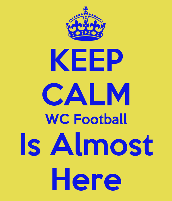 KEEP CALM WC Football Is Almost Here