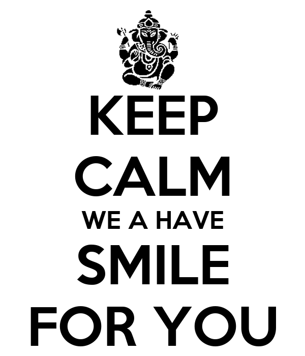KEEP CALM WE A HAVE SMILE FOR YOU