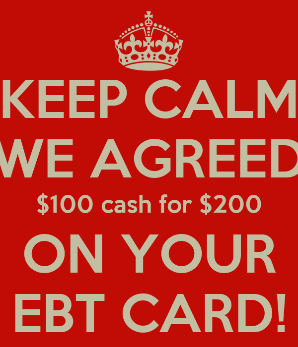 KEEP CALM WE AGREED $100 cash for $200 ON YOUR EBT CARD!