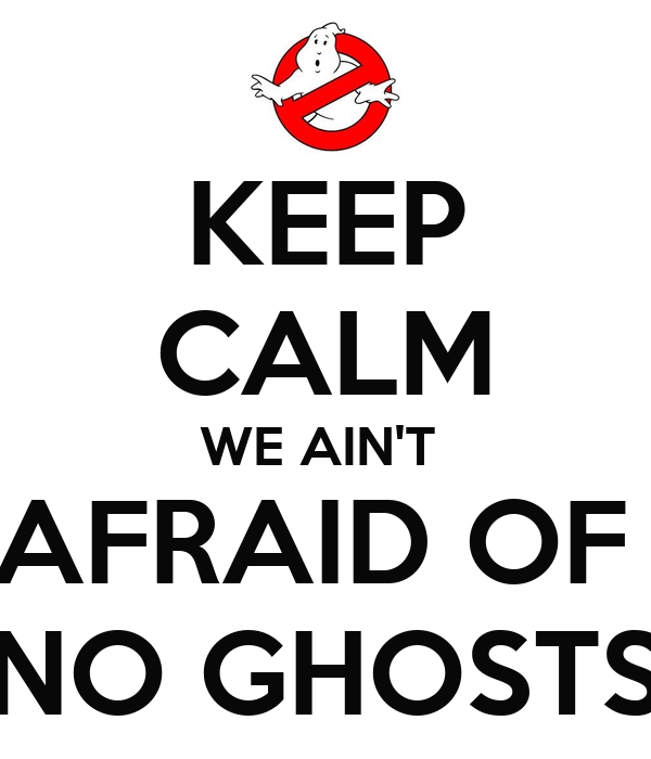 KEEP CALM WE AIN'T  AFRAID OF  NO GHOSTS