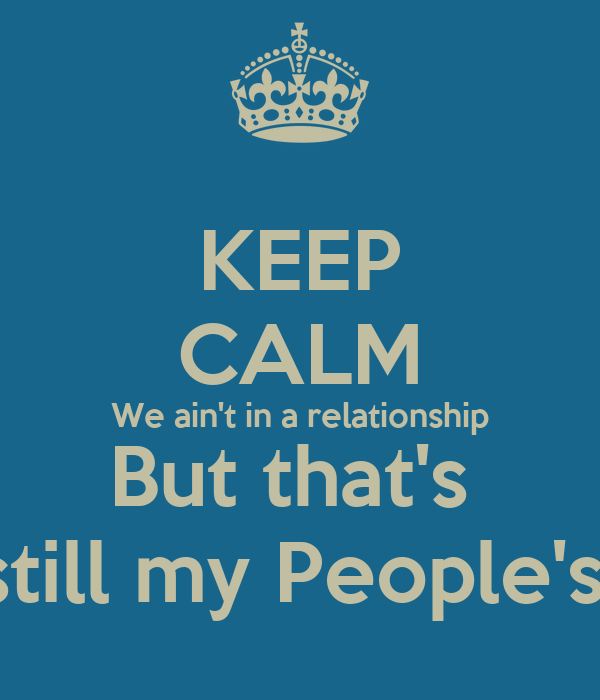 KEEP CALM We ain't in a relationship But that's  still my People's