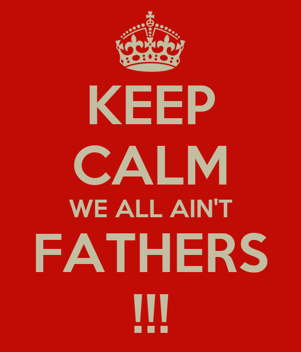 KEEP CALM WE ALL AIN'T FATHERS !!!
