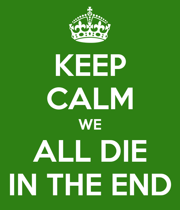 KEEP CALM WE ALL DIE IN THE END