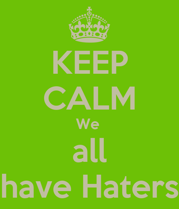 KEEP CALM We  all have Haters
