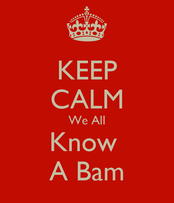KEEP CALM We All Know  A Bam