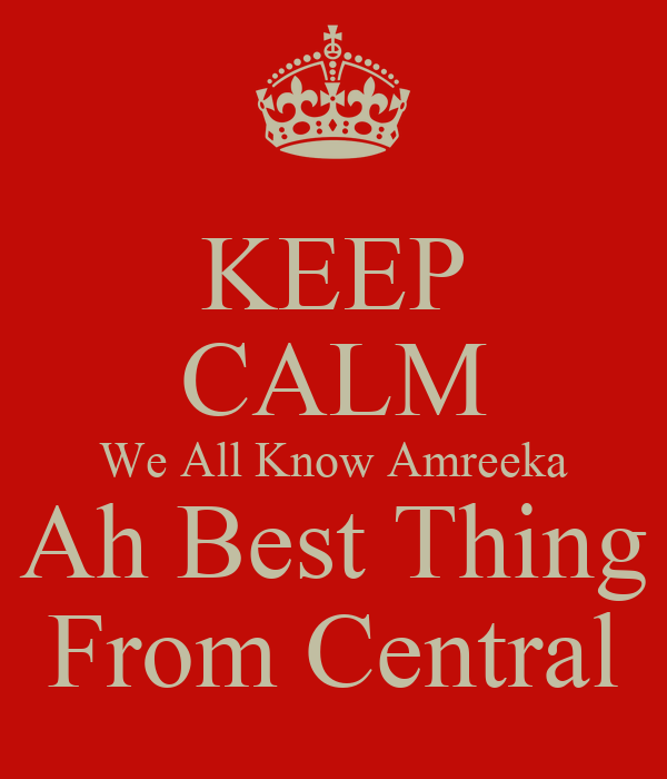KEEP CALM We All Know Amreeka Ah Best Thing From Central