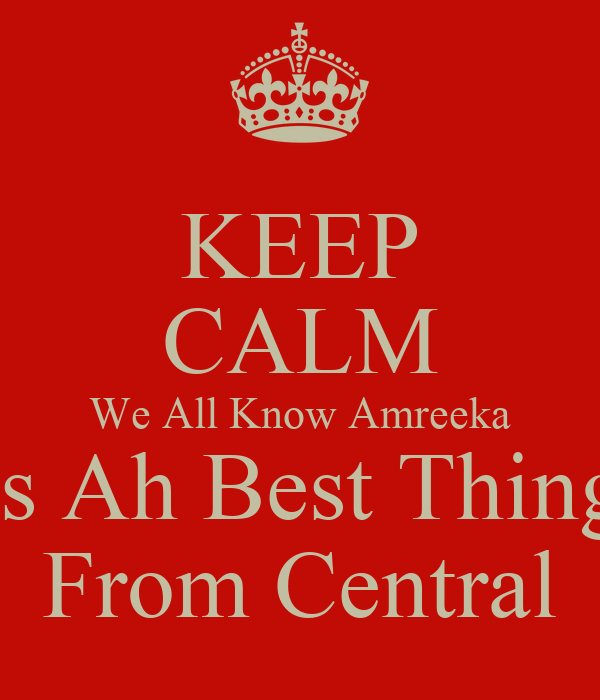 KEEP CALM We All Know Amreeka is Ah Best Thing From Central