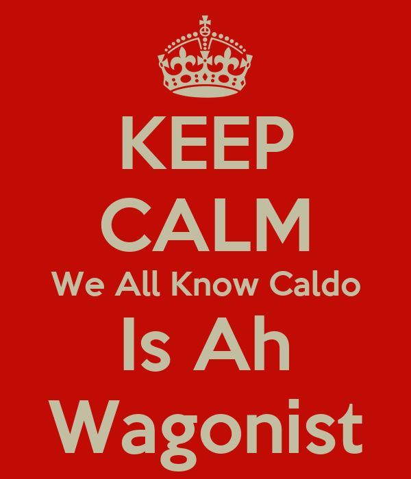 KEEP CALM We All Know Caldo Is Ah Wagonist