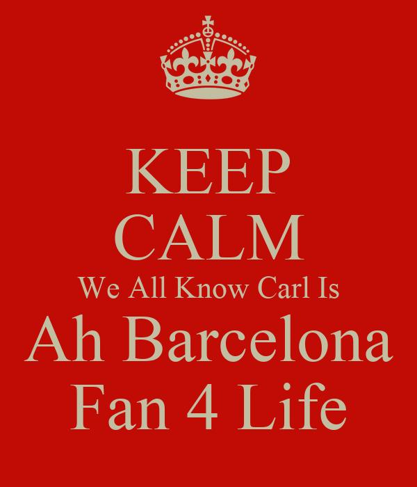 KEEP CALM We All Know Carl Is Ah Barcelona Fan 4 Life