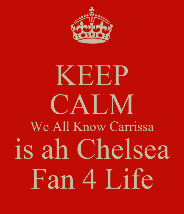 KEEP CALM We All Know Carrissa is ah Chelsea Fan 4 Life