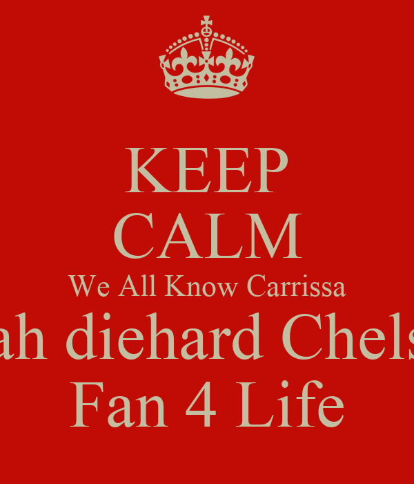 KEEP CALM We All Know Carrissa is ah diehard Chelsea Fan 4 Life