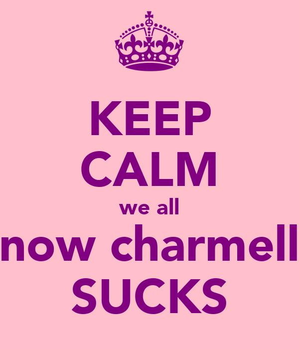 KEEP CALM we all know charmelle SUCKS