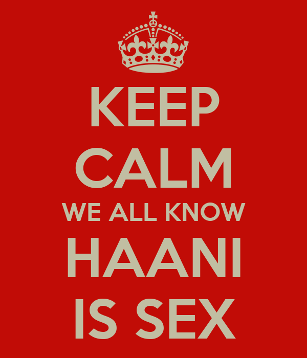 KEEP CALM WE ALL KNOW HAANI IS SEX