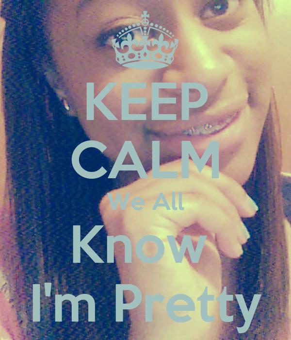 KEEP CALM We All Know  I'm Pretty