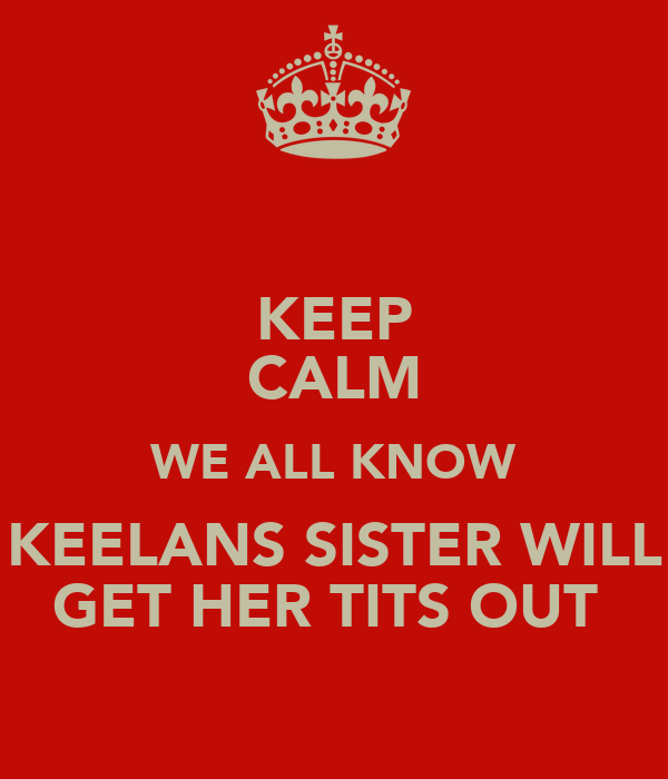KEEP CALM WE ALL KNOW KEELANS SISTER WILL GET HER TITS OUT