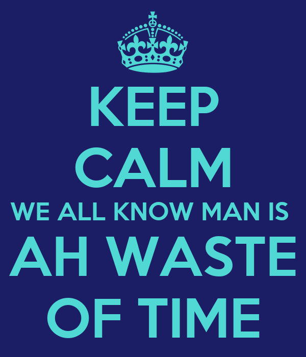 KEEP CALM WE ALL KNOW MAN IS  AH WASTE OF TIME