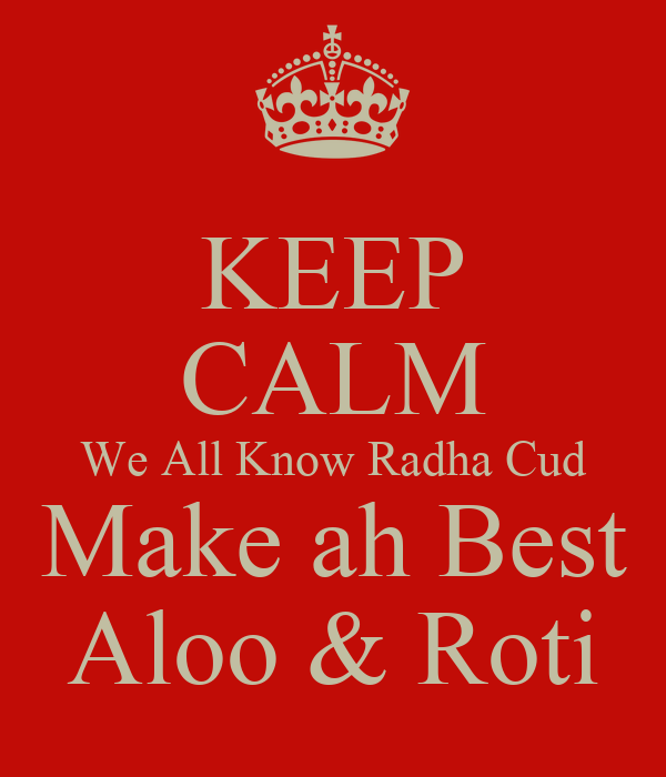 KEEP CALM We All Know Radha Cud Make ah Best Aloo & Roti