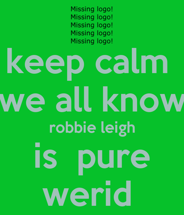 keep calm  we all know robbie leigh is  pure werid