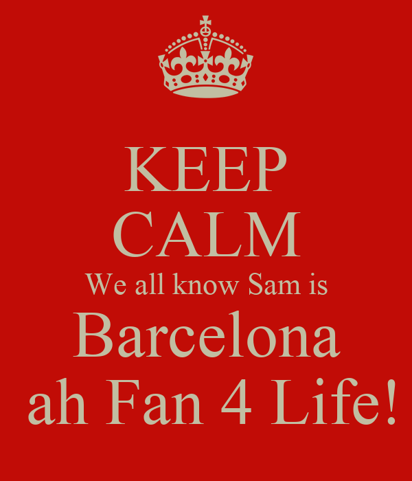 KEEP CALM We all know Sam is Barcelona  ah Fan 4 Life!