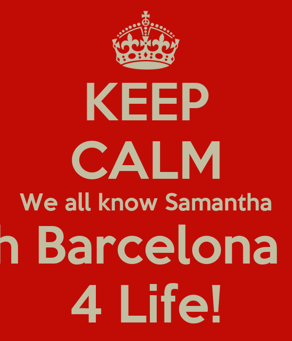 KEEP CALM We all know Samantha is ah Barcelona Fan 4 Life!