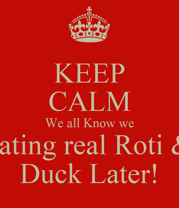 KEEP CALM We all Know we eating real Roti & Duck Later!