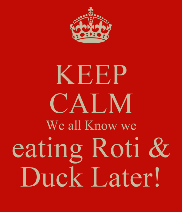 KEEP CALM We all Know we eating Roti & Duck Later!