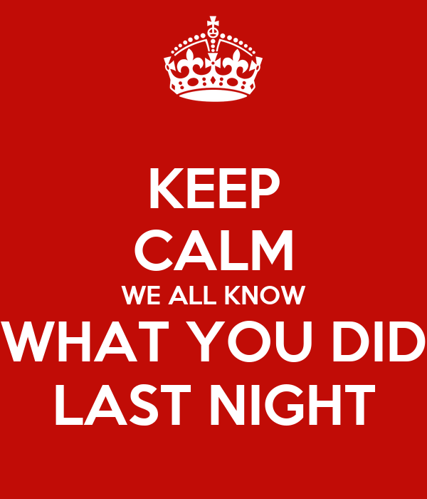 KEEP CALM WE ALL KNOW WHAT YOU DID LAST NIGHT