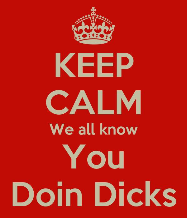 KEEP CALM We all know You Doin Dicks