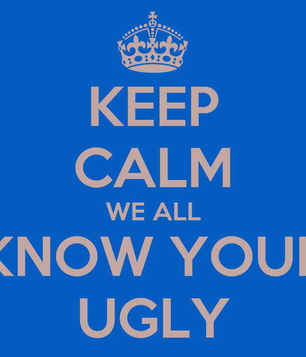 KEEP CALM WE ALL KNOW YOUR UGLY