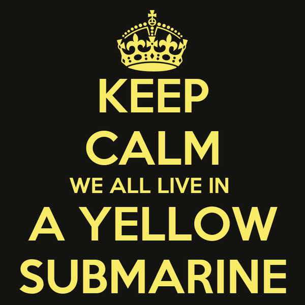 KEEP CALM WE ALL LIVE IN  A YELLOW SUBMARINE